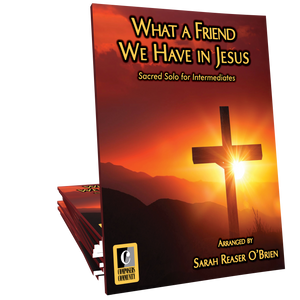 What a Friend We Have in Jesus - Arranged by Sarah Reaser O'Brien **LIMITED TIME**
